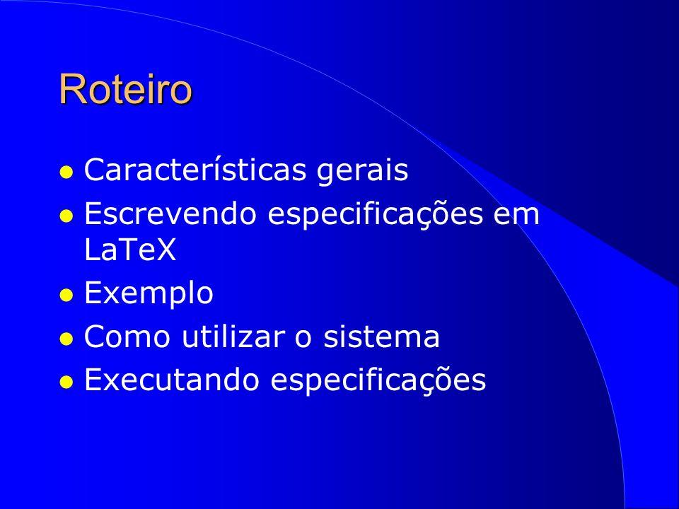 Roteiro l Características gerais l Escrevendo especificações em LaTeX l Exemplo l Como utilizar o sistema l Executando especificações