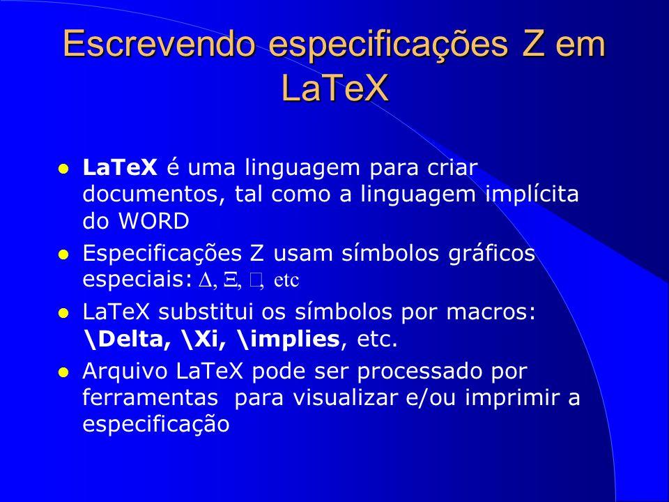 Escrevendo especificações Z em LaTeX l LaTeX é uma linguagem para criar documentos, tal como a linguagem implícita do WORD Especificações Z usam símbolos gráficos especiais: , , , etc l LaTeX substitui os símbolos por macros: \Delta, \Xi, \implies, etc.