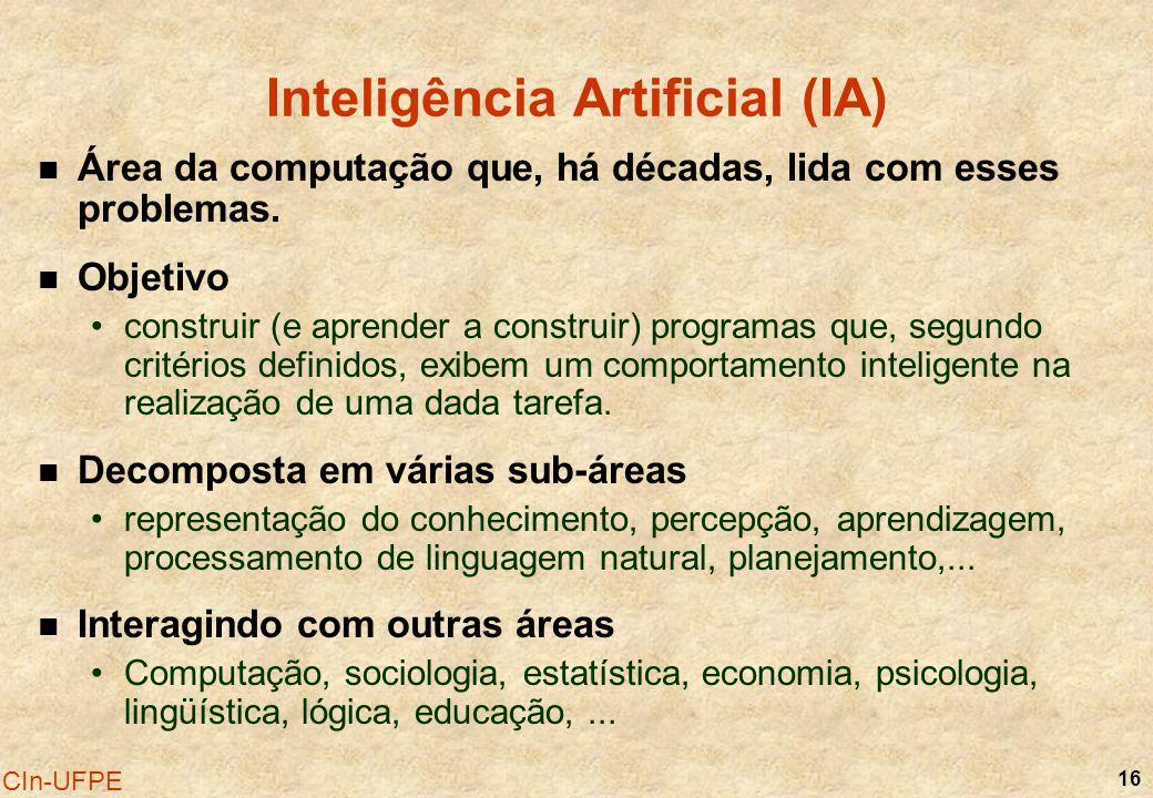 16 CIn-UFPE Inteligência Artificial (IA) Área da computação que, há décadas, lida com esses problemas. Objetivo construir (e aprender a construir) pro