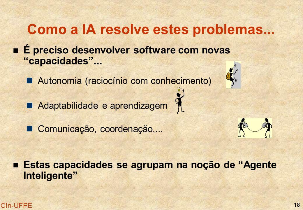 18 CIn-UFPE Como a IA resolve estes problemas... Autonomia (raciocínio com conhecimento) Adaptabilidade e aprendizagem Comunicação, coordenação,... É