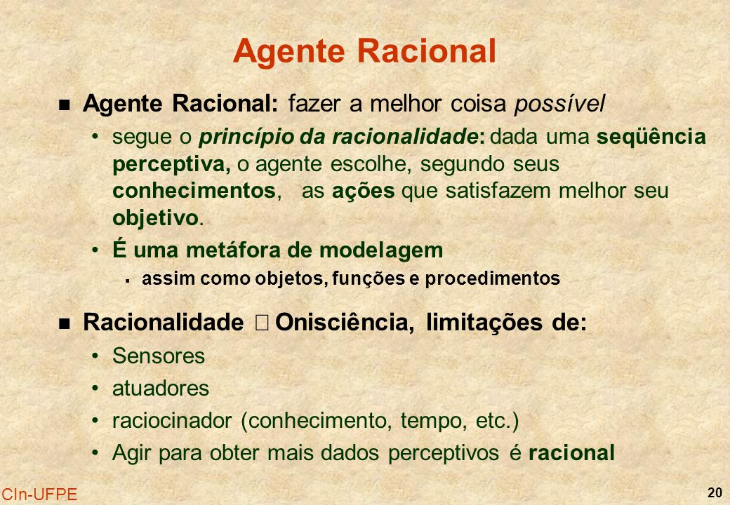 20 CIn-UFPE Agente Racional Agente Racional: fazer a melhor coisa possível segue o princípio da racionalidade: dada uma seqüência perceptiva, o agente
