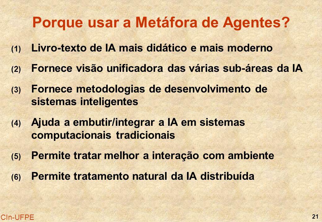 21 CIn-UFPE Porque usar a Metáfora de Agentes? (1) Livro-texto de IA mais didático e mais moderno (2) Fornece visão unificadora das várias sub-áreas d
