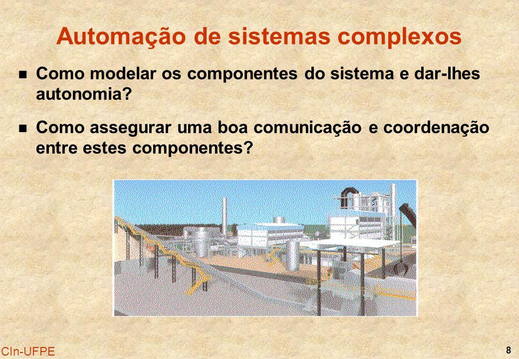8 CIn-UFPE Automação de sistemas complexos Como modelar os componentes do sistema e dar-lhes autonomia? Como assegurar uma boa comunicação e coordenaç