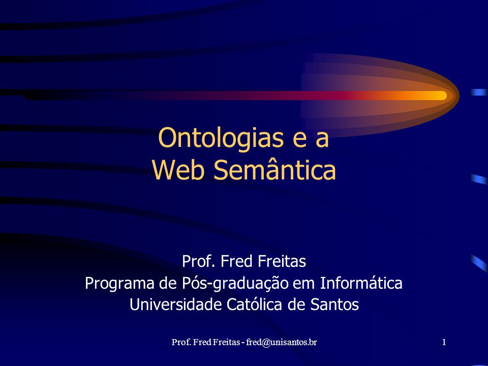 Prof. Fred Freitas - fred@unisantos.br1 Ontologias e a Web Semântica Prof. Fred Freitas Programa de Pós-graduação em Informática Universidade Católica