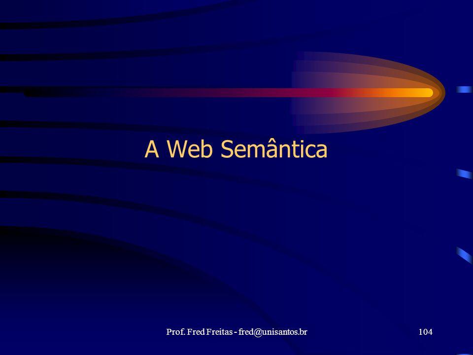 Prof. Fred Freitas - fred@unisantos.br104 A Web Semântica