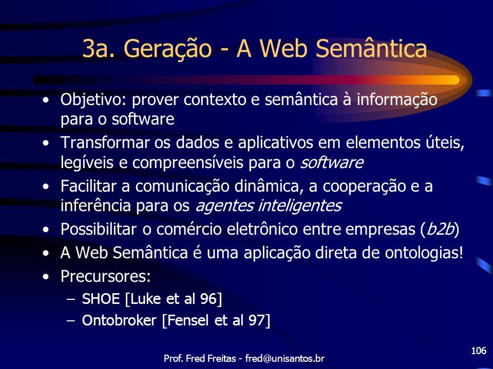 Prof. Fred Freitas - fred@unisantos.br 106 3a. Geração - A Web Semântica Objetivo: prover contexto e semântica à informação para o software Transforma