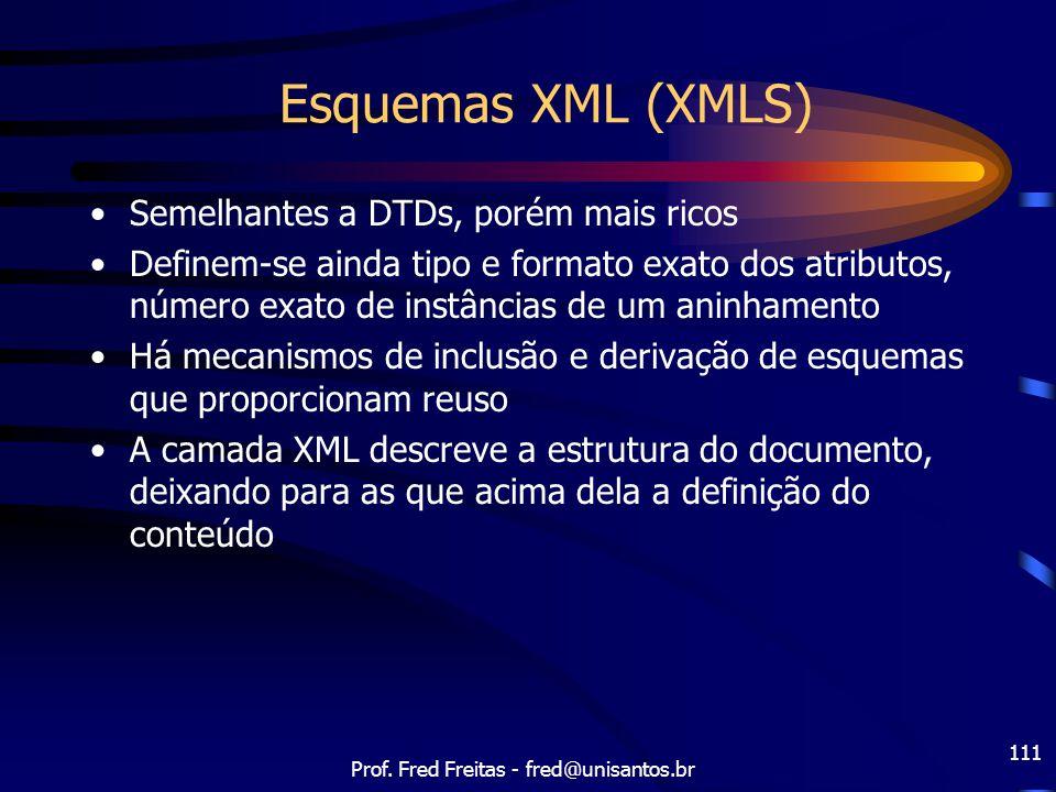 Prof. Fred Freitas - fred@unisantos.br 111 Esquemas XML (XMLS) Semelhantes a DTDs, porém mais ricos Definem-se ainda tipo e formato exato dos atributo