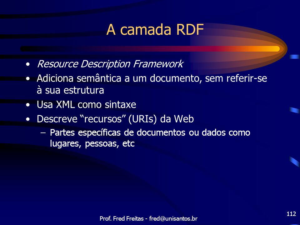 Prof. Fred Freitas - fred@unisantos.br 112 A camada RDF Resource Description Framework Adiciona semântica a um documento, sem referir-se à sua estrutu