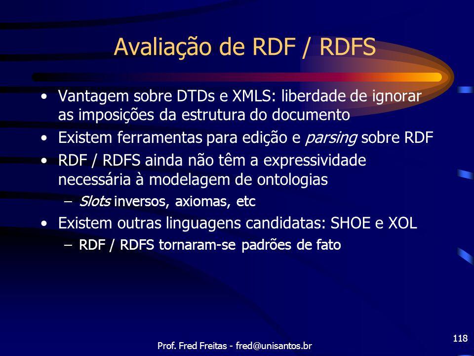 Prof. Fred Freitas - fred@unisantos.br 118 Avaliação de RDF / RDFS Vantagem sobre DTDs e XMLS: liberdade de ignorar as imposições da estrutura do docu