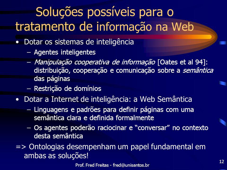 Prof. Fred Freitas - fred@unisantos.br 12 Soluções possíveis para o tratamento de i nformação na Web Dotar os sistemas de inteligência –Agentes inteli
