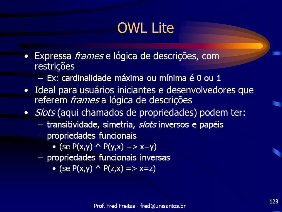 Prof. Fred Freitas - fred@unisantos.br 123 OWL Lite Expressa frames e lógica de descrições, com restrições –Ex: cardinalidade máxima ou mínima é 0 ou