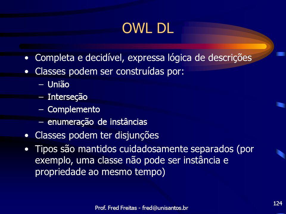 Prof. Fred Freitas - fred@unisantos.br 124 OWL DL Completa e decidível, expressa lógica de descrições Classes podem ser construídas por: –União –Inter