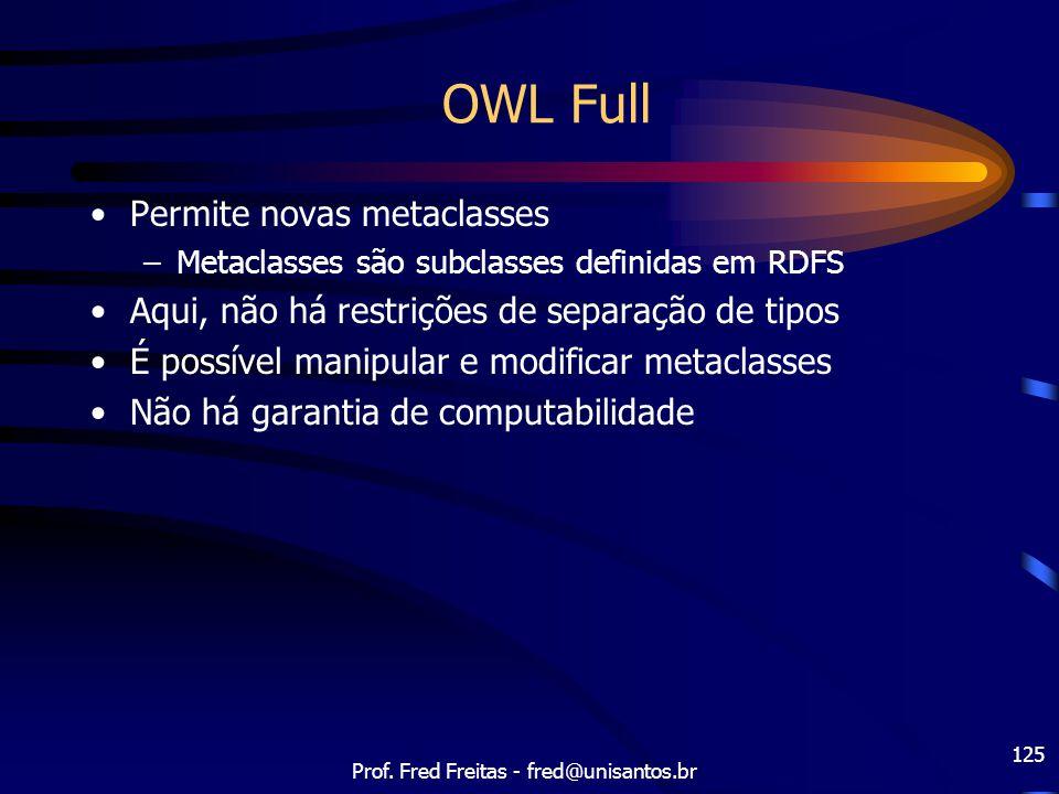 Prof. Fred Freitas - fred@unisantos.br 125 OWL Full Permite novas metaclasses –Metaclasses são subclasses definidas em RDFS Aqui, não há restrições de