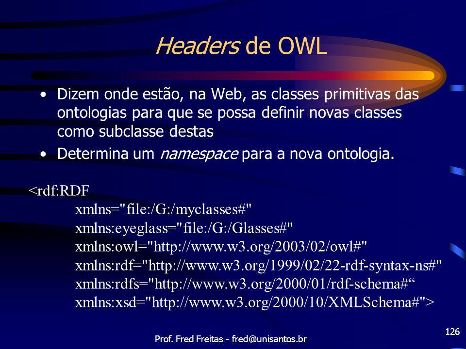 Prof. Fred Freitas - fred@unisantos.br 126 Headers de OWL Dizem onde estão, na Web, as classes primitivas das ontologias para que se possa definir nov