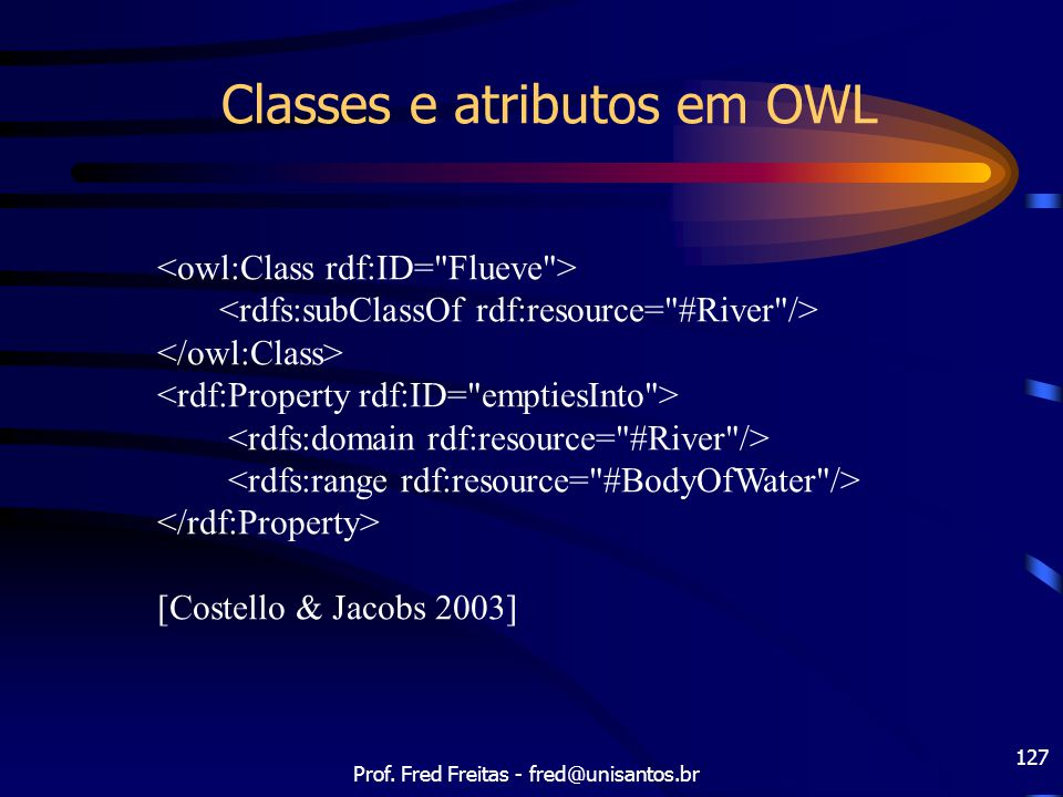 Prof. Fred Freitas - fred@unisantos.br 127 Classes e atributos em OWL [Costello & Jacobs 2003]