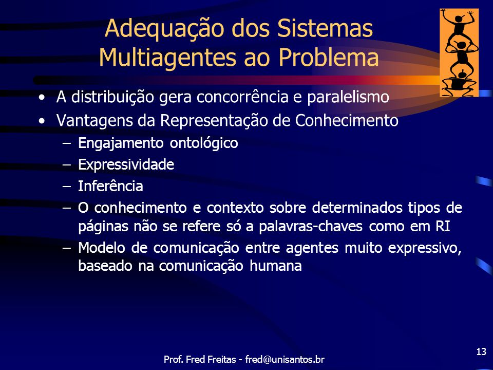 Prof. Fred Freitas - fred@unisantos.br 13 Adequação dos Sistemas Multiagentes ao Problema A distribuição gera concorrência e paralelismo Vantagens da