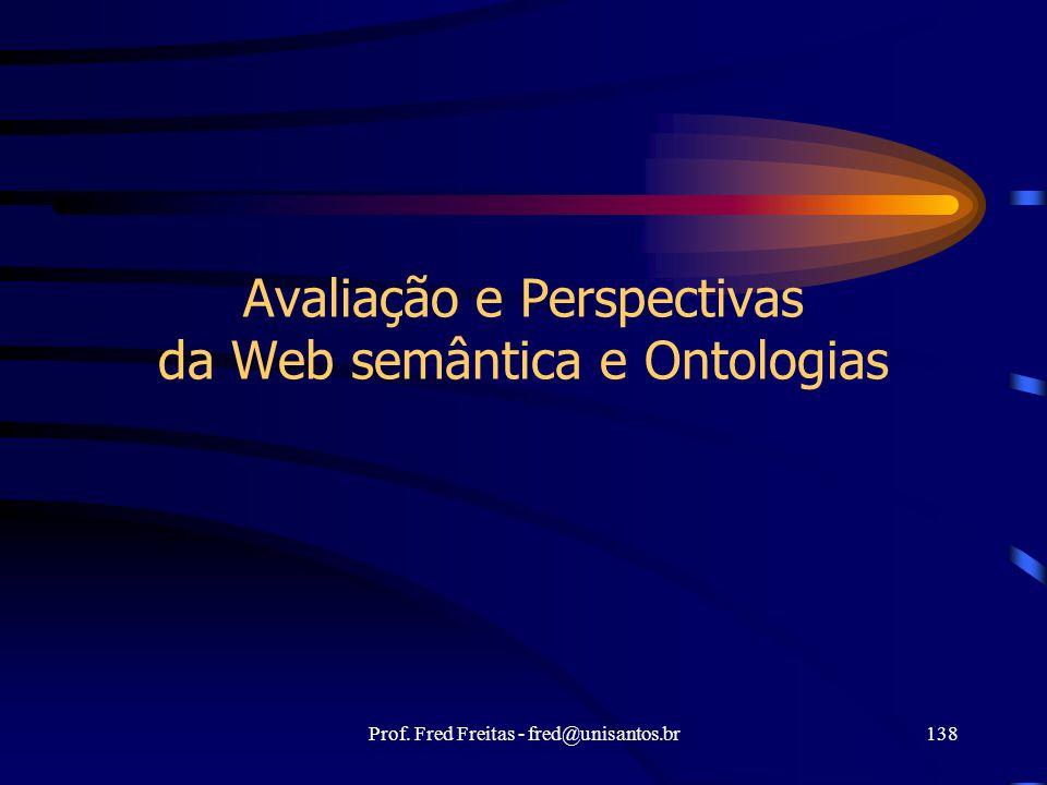 Prof. Fred Freitas - fred@unisantos.br138 Avaliação e Perspectivas da Web semântica e Ontologias