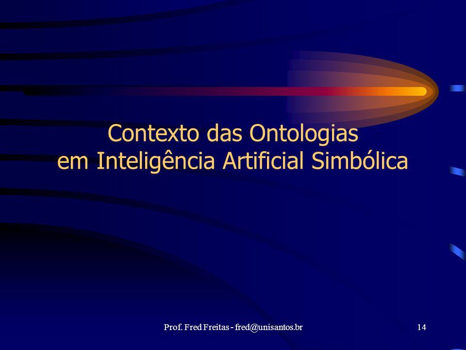 Prof. Fred Freitas - fred@unisantos.br14 Contexto das Ontologias em Inteligência Artificial Simbólica