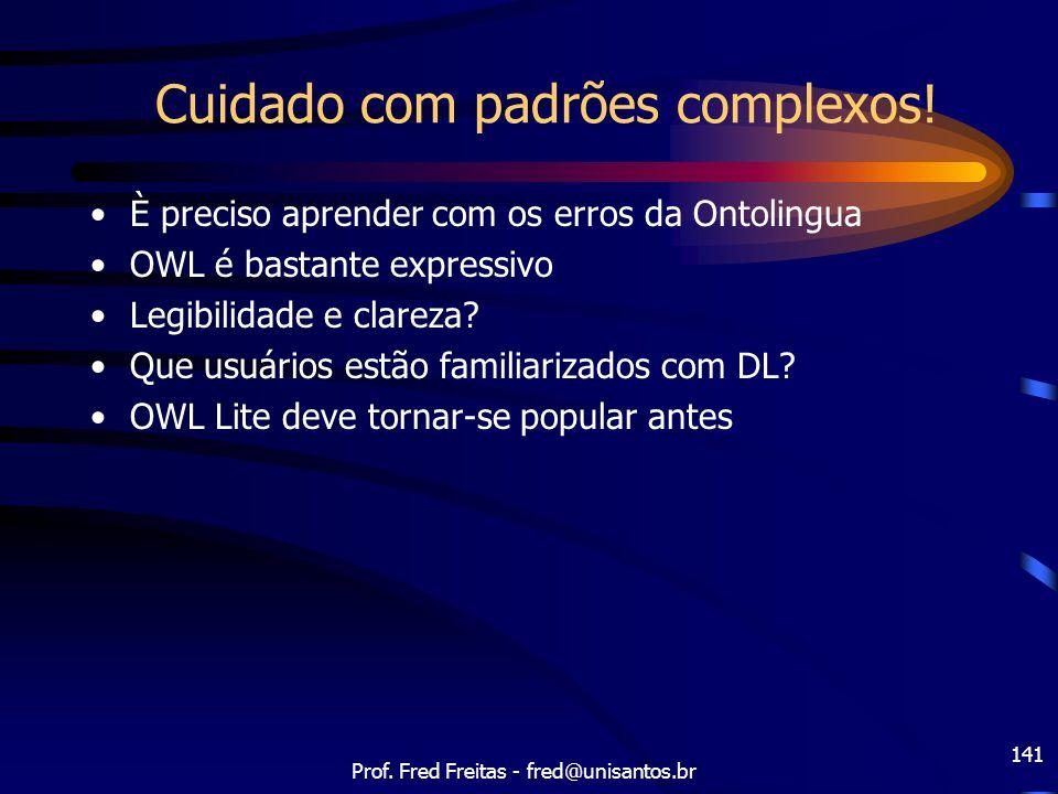 Prof. Fred Freitas - fred@unisantos.br 141 Cuidado com padrões complexos! È preciso aprender com os erros da Ontolingua OWL é bastante expressivo Legi
