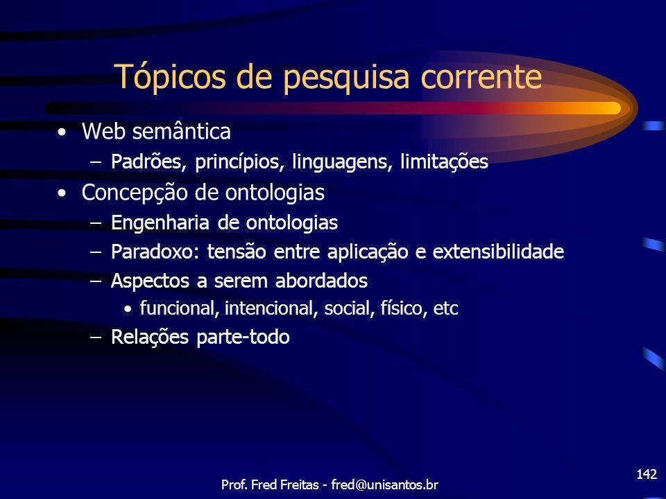 Prof. Fred Freitas - fred@unisantos.br 142 Tópicos de pesquisa corrente Web semântica –Padrões, princípios, linguagens, limitações Concepção de ontolo
