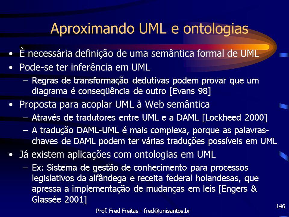 Prof. Fred Freitas - fred@unisantos.br 146 Aproximando UML e ontologias È necessária definição de uma semântica formal de UML Pode-se ter inferência e