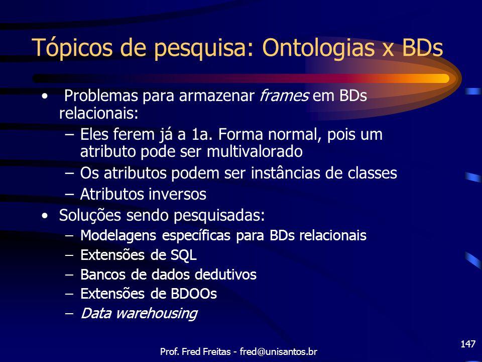 Prof. Fred Freitas - fred@unisantos.br 147 Tópicos de pesquisa: Ontologias x BDs Problemas para armazenar frames em BDs relacionais: –Eles ferem já a