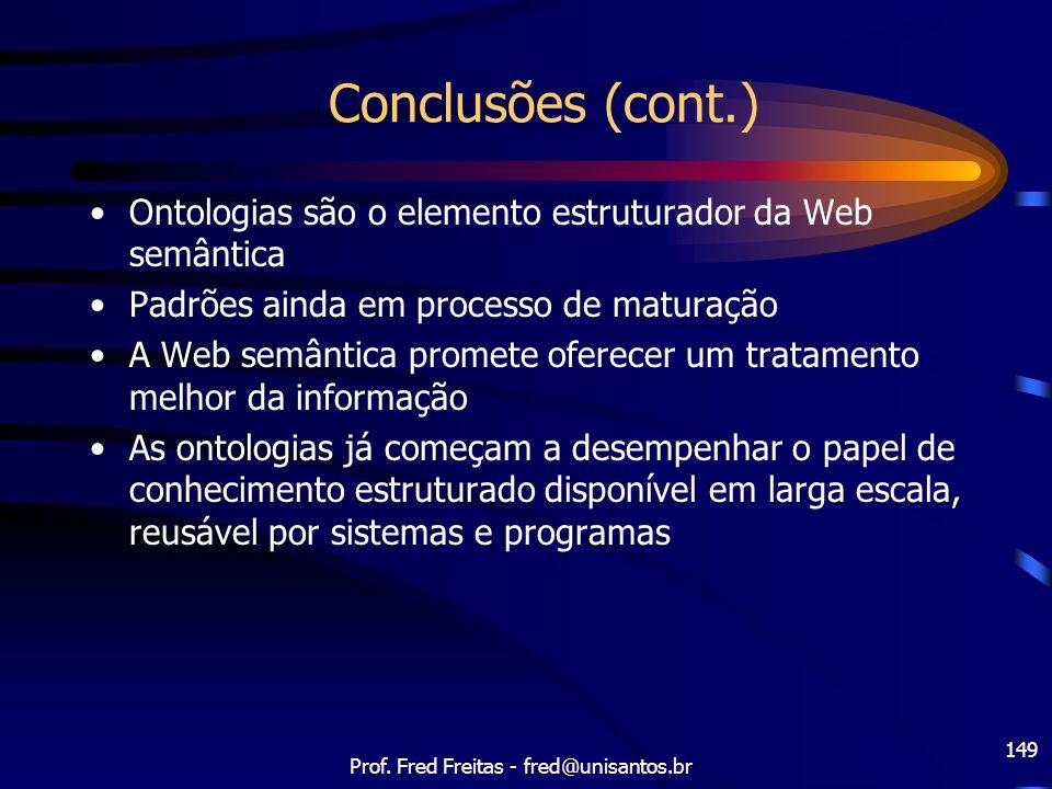 Prof. Fred Freitas - fred@unisantos.br 149 Conclusões (cont.) Ontologias são o elemento estruturador da Web semântica Padrões ainda em processo de mat