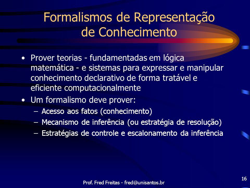 Prof. Fred Freitas - fred@unisantos.br 16 Formalismos de Representação de Conhecimento Prover teorias - fundamentadas em lógica matemática - e sistema