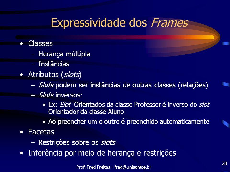 Prof. Fred Freitas - fred@unisantos.br 28 Expressividade dos Frames Classes –Herança múltipla –Instâncias Atributos (slots) –Slots podem ser instância