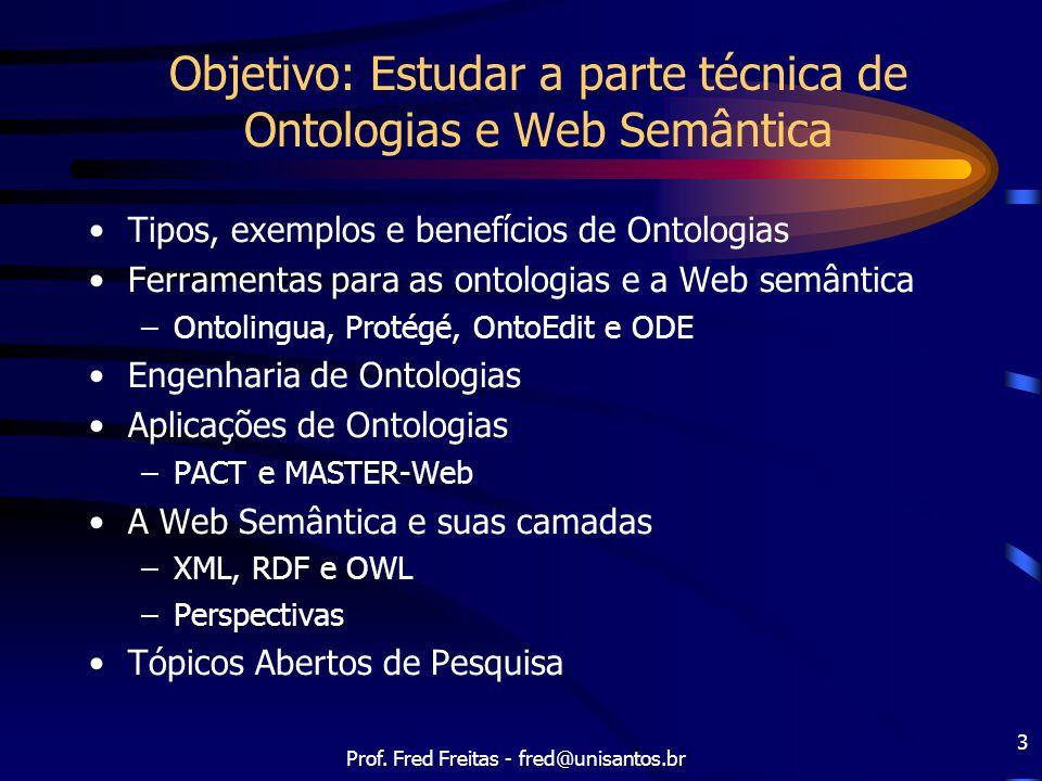Prof. Fred Freitas - fred@unisantos.br 3 Objetivo: Estudar a parte técnica de Ontologias e Web Semântica Tipos, exemplos e benefícios de Ontologias Fe