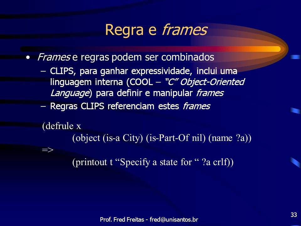 "Prof. Fred Freitas - fred@unisantos.br 33 Regra e frames (defrule x (object (is-a City) (is-Part-Of nil) (name ?a)) => (printout t ""Specify a state fo"
