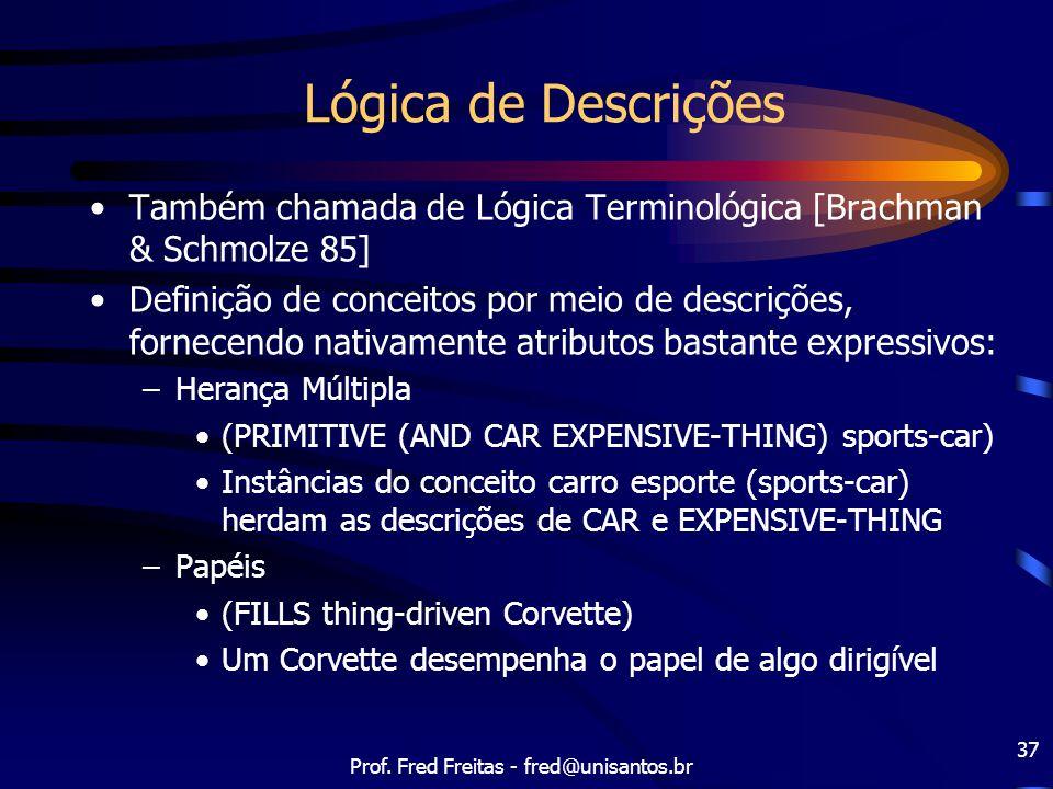 Prof. Fred Freitas - fred@unisantos.br 37 Lógica de Descrições Também chamada de Lógica Terminológica [Brachman & Schmolze 85] Definição de conceitos