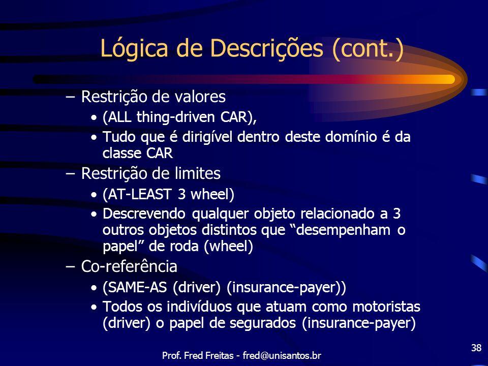 Prof. Fred Freitas - fred@unisantos.br 38 Lógica de Descrições (cont.) –Restrição de valores (ALL thing-driven CAR), Tudo que é dirigível dentro deste
