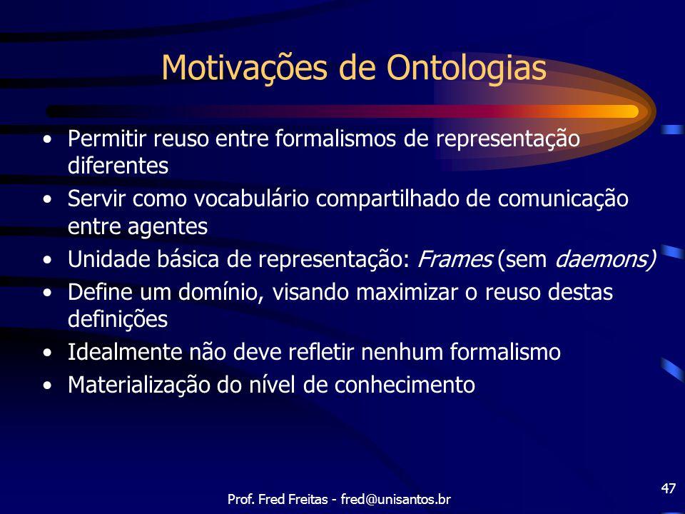 Prof. Fred Freitas - fred@unisantos.br 47 Motivações de Ontologias Permitir reuso entre formalismos de representação diferentes Servir como vocabulári