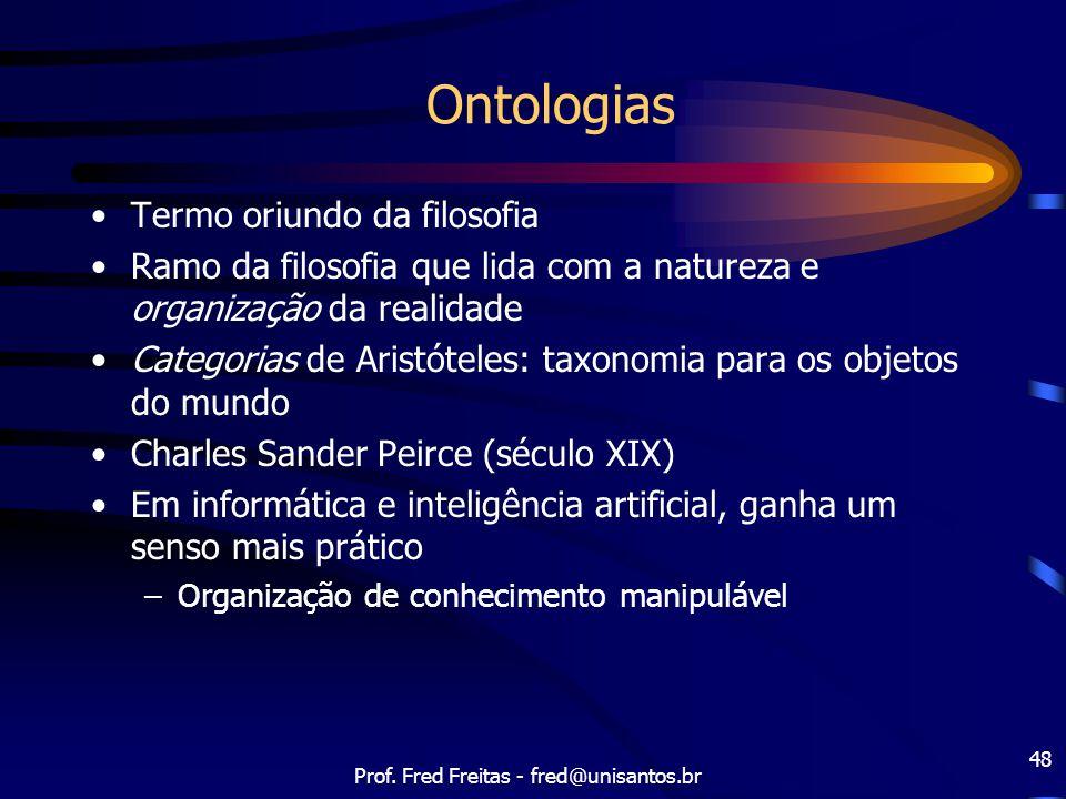 Prof. Fred Freitas - fred@unisantos.br 48 Ontologias Termo oriundo da filosofia Ramo da filosofia que lida com a natureza e organização da realidade C