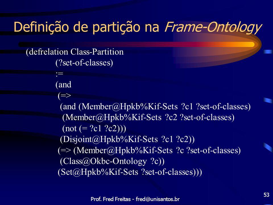 Prof. Fred Freitas - fred@unisantos.br 53 Definição de partição na Frame-Ontology (defrelation Class-Partition (?set-of-classes) := (and (=> (and (Mem