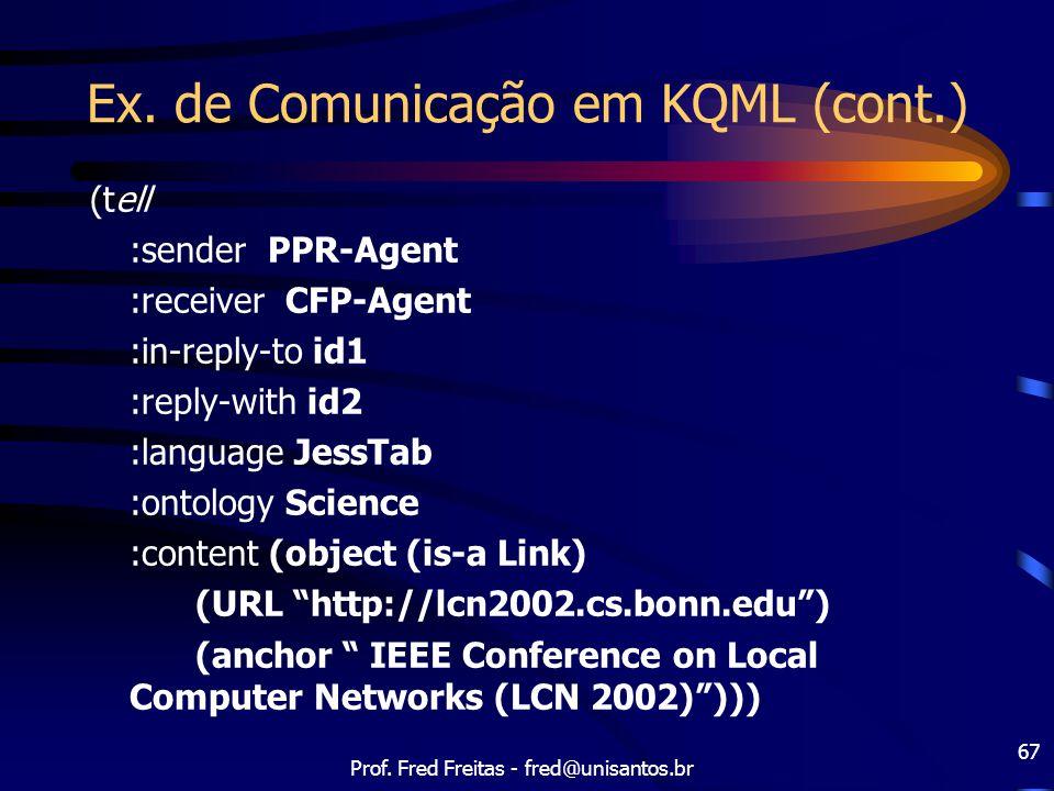 Prof. Fred Freitas - fred@unisantos.br 67 Ex. de Comunicação em KQML (cont.) (tell :sender PPR-Agent :receiver CFP-Agent :in-reply-to id1 :reply-with