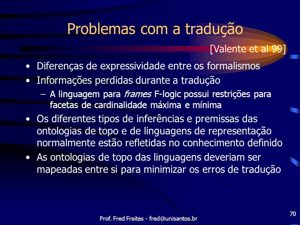 Prof. Fred Freitas - fred@unisantos.br 70 Problemas com a tradução Diferenças de expressividade entre os formalismos Informações perdidas durante a tr