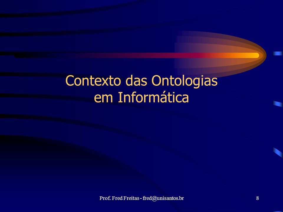 Prof. Fred Freitas - fred@unisantos.br8 Contexto das Ontologias em Informática