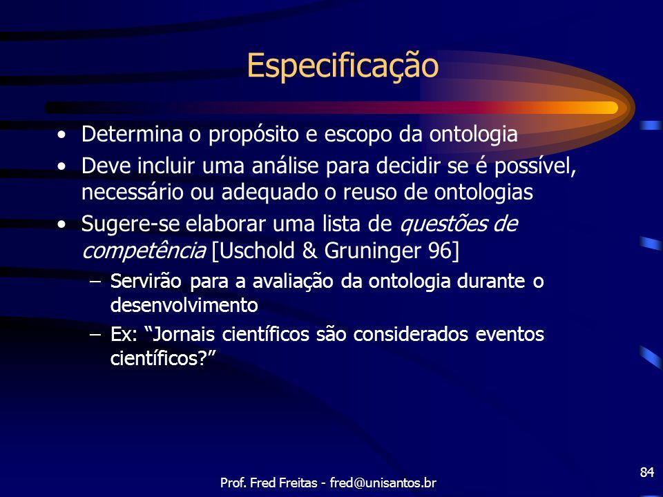 Prof. Fred Freitas - fred@unisantos.br 84 Especificação Determina o propósito e escopo da ontologia Deve incluir uma análise para decidir se é possíve