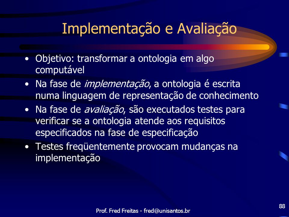 Prof. Fred Freitas - fred@unisantos.br 88 Implementação e Avaliação Objetivo: transformar a ontologia em algo computável Na fase de implementação, a o