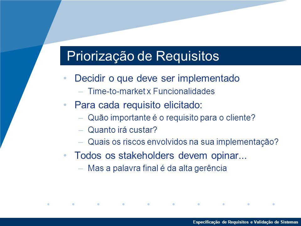 Especificação de Requisitos e Validação de Sistemas Priorização de Requisitos Decidir o que deve ser implementado –Time-to-market x Funcionalidades Para cada requisito elicitado: –Quão importante é o requisito para o cliente.
