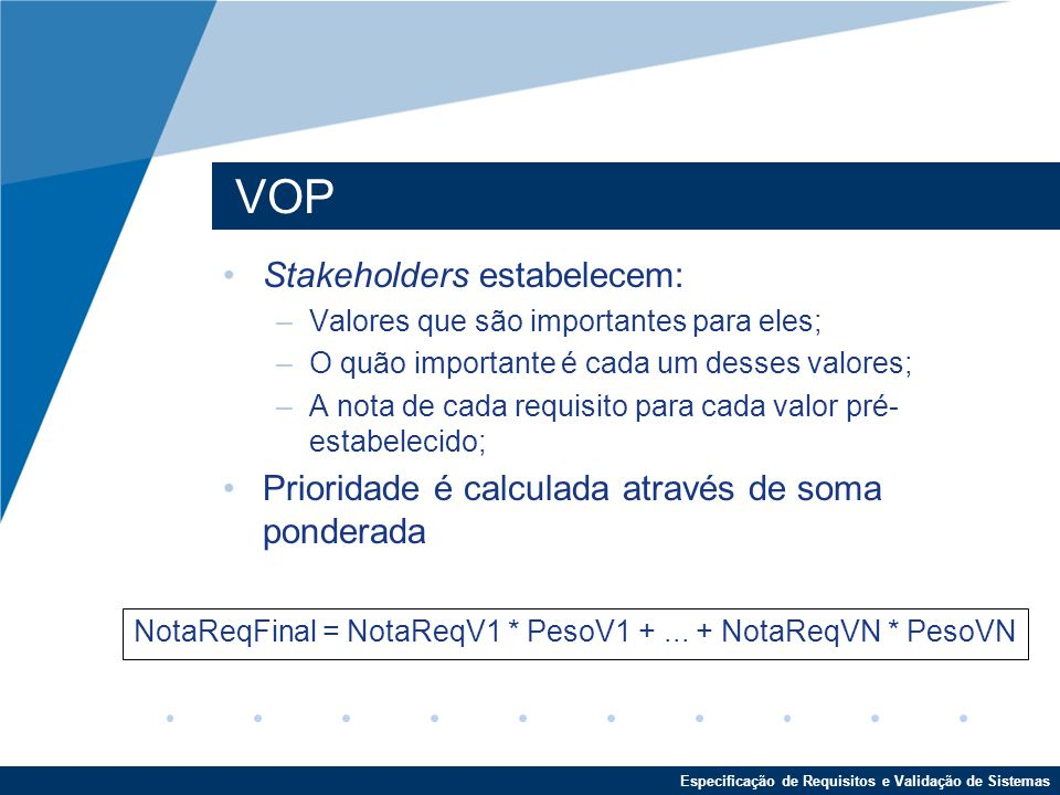 Especificação de Requisitos e Validação de Sistemas VOP Stakeholders estabelecem: –Valores que são importantes para eles; –O quão importante é cada um desses valores; –A nota de cada requisito para cada valor pré- estabelecido; Prioridade é calculada através de soma ponderada NotaReqFinal = NotaReqV1 * PesoV1 +...