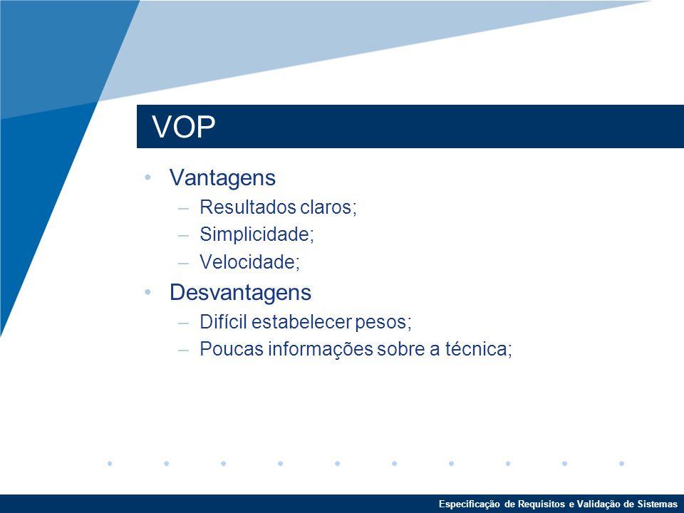 Especificação de Requisitos e Validação de Sistemas VOP Vantagens –Resultados claros; –Simplicidade; –Velocidade; Desvantagens –Difícil estabelecer pesos; –Poucas informações sobre a técnica;