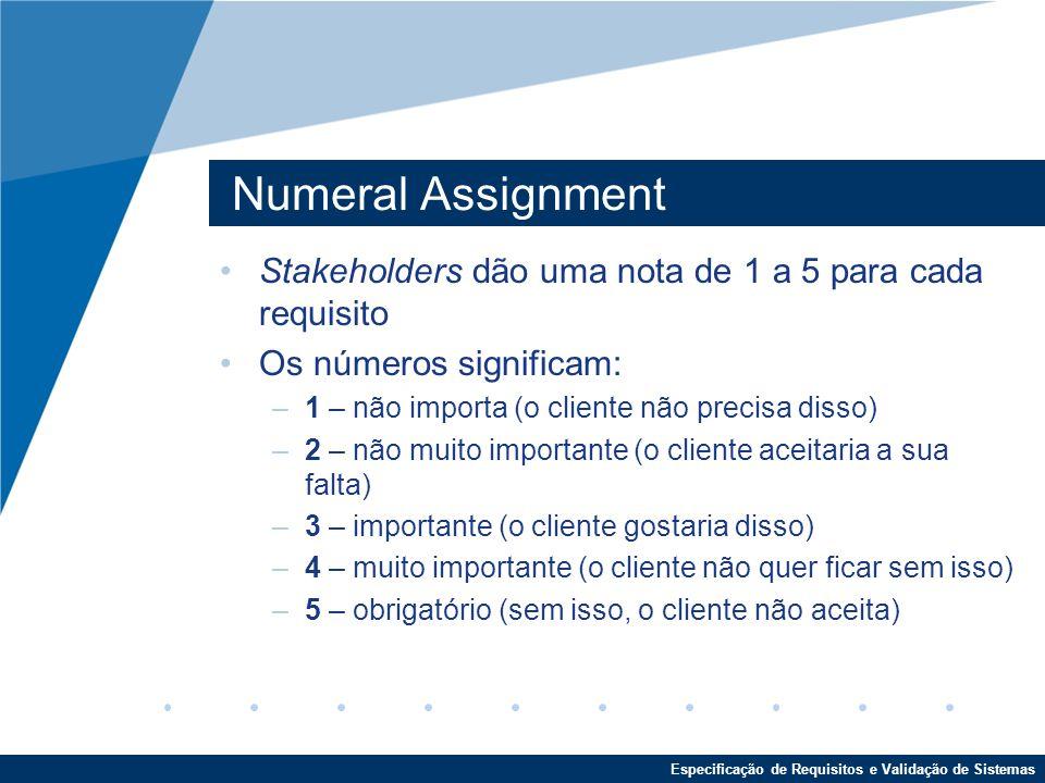 Especificação de Requisitos e Validação de Sistemas Numeral Assignment Stakeholders dão uma nota de 1 a 5 para cada requisito Os números significam: –1 – não importa (o cliente não precisa disso) –2 – não muito importante (o cliente aceitaria a sua falta) –3 – importante (o cliente gostaria disso) –4 – muito importante (o cliente não quer ficar sem isso) –5 – obrigatório (sem isso, o cliente não aceita)