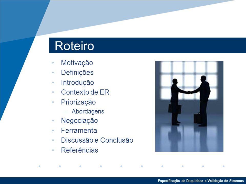 Especificação de Requisitos e Validação de Sistemas Roteiro Motivação Definições Introdução Contexto de ER Priorização –Abordagens Negociação Ferramenta Discussão e Conclusão Referências