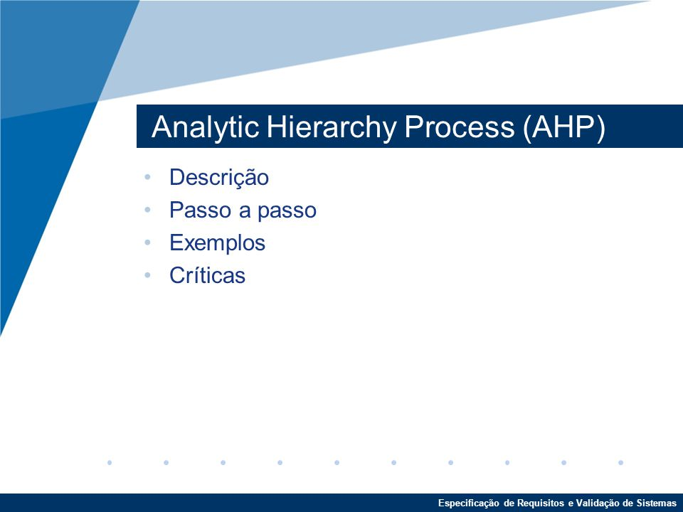 Especificação de Requisitos e Validação de Sistemas Analytic Hierarchy Process (AHP) Descrição Passo a passo Exemplos Críticas