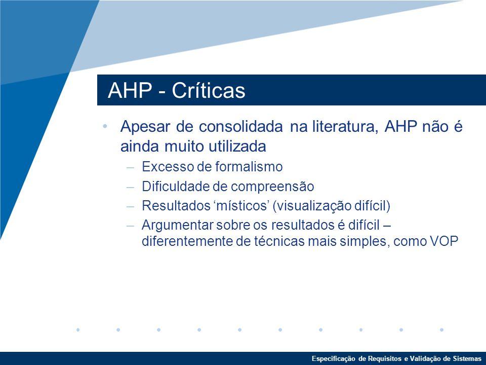 Especificação de Requisitos e Validação de Sistemas AHP - Críticas Apesar de consolidada na literatura, AHP não é ainda muito utilizada –Excesso de formalismo –Dificuldade de compreensão –Resultados 'místicos' (visualização difícil) –Argumentar sobre os resultados é difícil – diferentemente de técnicas mais simples, como VOP