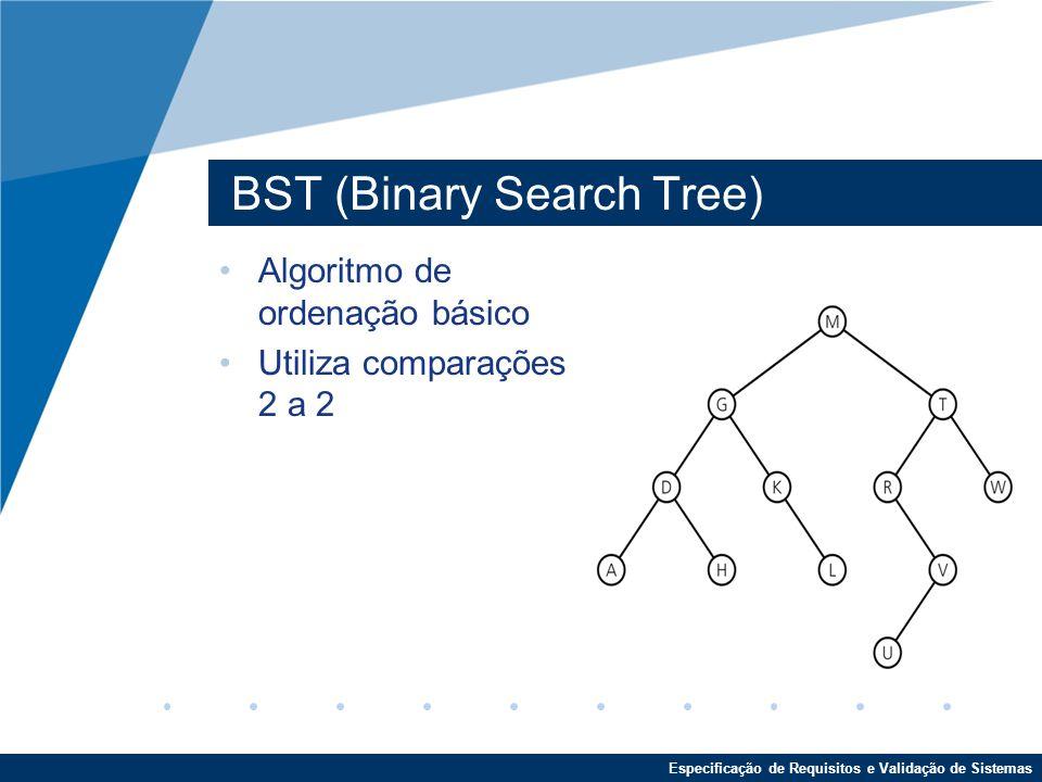 Especificação de Requisitos e Validação de Sistemas BST (Binary Search Tree) Algoritmo de ordenação básico Utiliza comparações 2 a 2