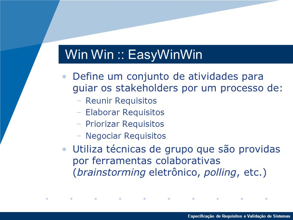 Especificação de Requisitos e Validação de Sistemas Win Win :: EasyWinWin Define um conjunto de atividades para guiar os stakeholders por um processo de: –Reunir Requisitos –Elaborar Requisitos –Priorizar Requisitos –Negociar Requisitos Utiliza técnicas de grupo que são providas por ferramentas colaborativas (brainstorming eletrônico, polling, etc.)